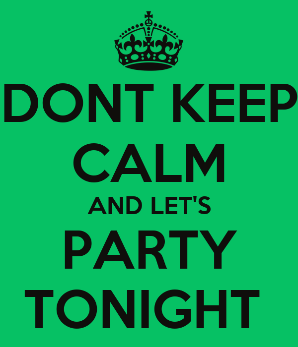 dont-keep-calm-and-lets-party-tonight.png